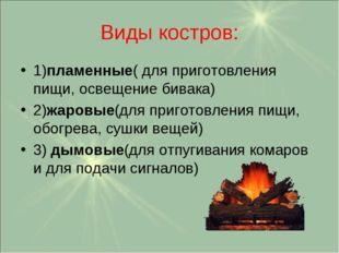 Виды костров: 1)пламенные( для приготовления пищи, освещение бивака) 2)жаровы