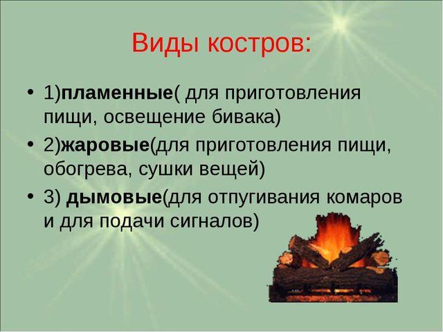 Виды костров: 1)пламенные( для приготовления пищи, освещение бивака) 2)жаровы...
