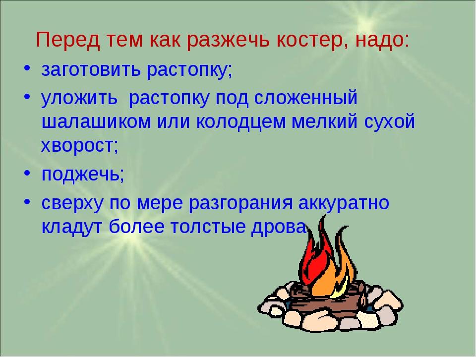 Перед тем как разжечь костер, надо: заготовить растопку; уложить растопку по...