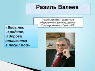 Разиль Валеев Разиль Валеев – известный общественный деятель, депутат Госуда