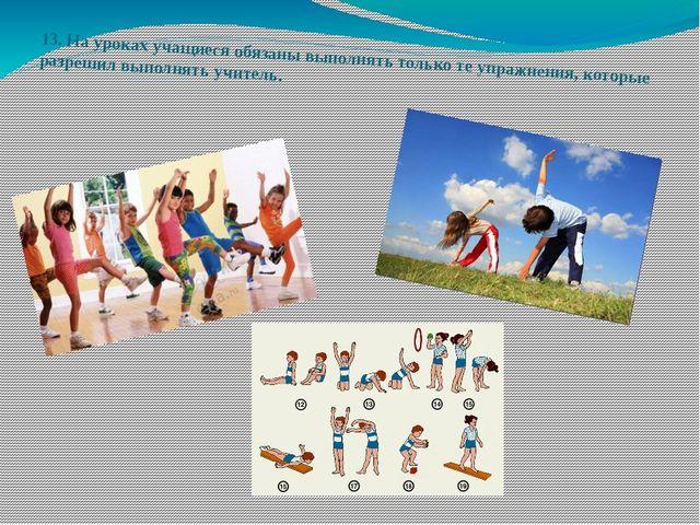 13.На уроках учащиеся обязаны выполнять только те упражнения, которые разреш...