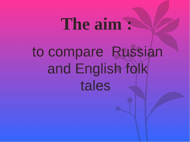 The aim : to compare Russian and English folk tales