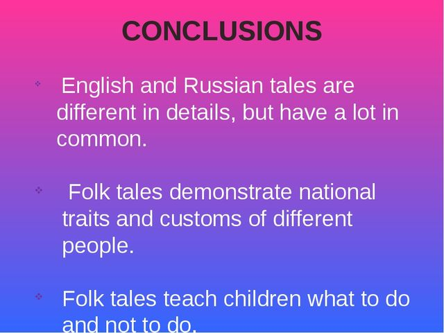 CONCLUSIONS English and Russian tales are different in details, but have a lo...