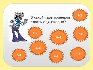 В какой паре примеров ответы одинаковые? 6+2 7-0 5-3 4+3 6-2 6-3 5-1 9-2
