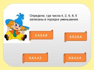 Определи, где числа 4, 2, 6, 8, 5 записаны в порядке уменьшения. 2,4,5,6,8 4,
