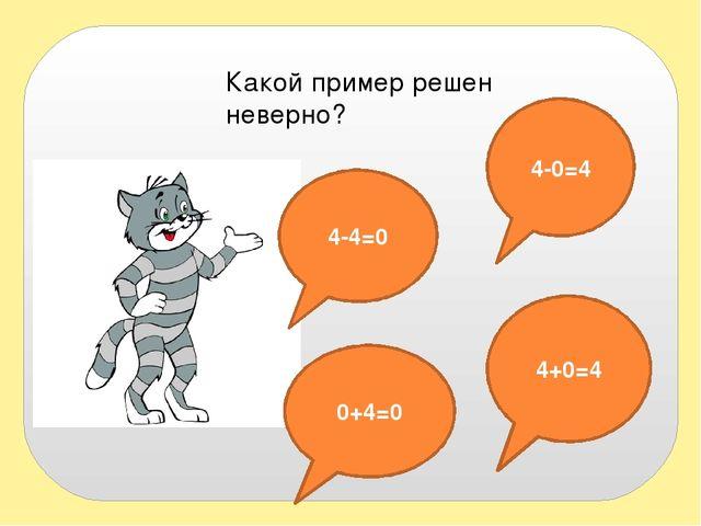 Какой пример решен неверно? 4-4=0 4-0=4 0+4=0 4+0=4