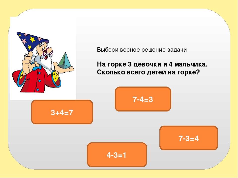 Выбери верное решение задачи На горке 3 девочки и 4 мальчика. Сколько всего д...