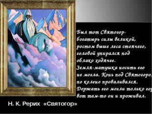 Был тот Святогор- богатырь силы великой, ростом выше леса стоячего, головой у
