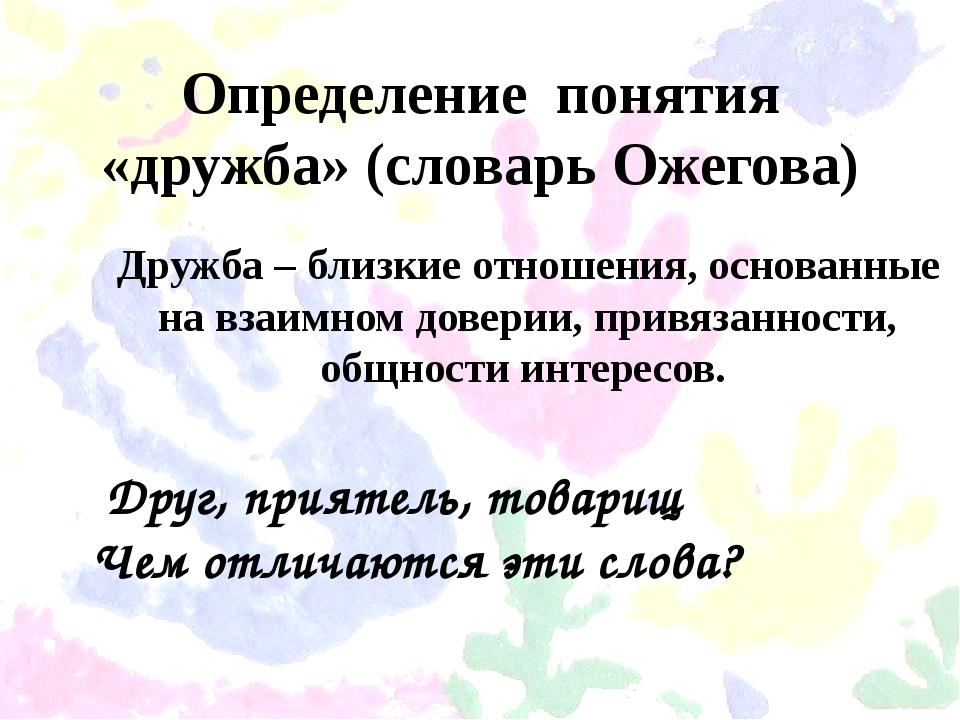 Определение понятия «дружба» (словарь Ожегова) Дружба – близкие отношения, ос...