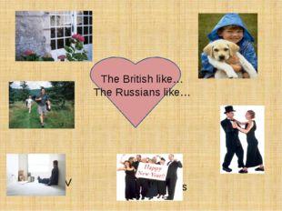 The British like… The Russians like… gardening walking Watching TV Playing w