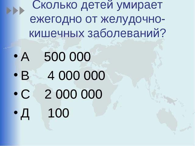 Сколько детей умирает ежегодно от желудочно-кишечных заболеваний? А 500 000 В...