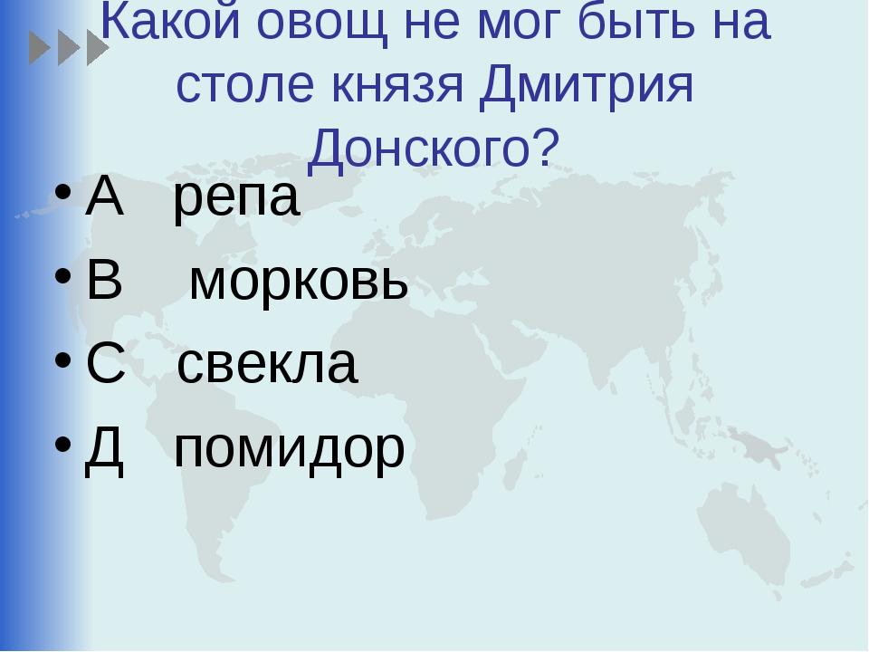 Какой овощ не мог быть на столе князя Дмитрия Донского? А репа В морковь С св...