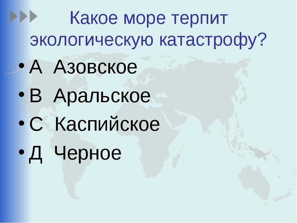 Какое море терпит экологическую катастрофу? А Азовское В Аральское С Каспийск...