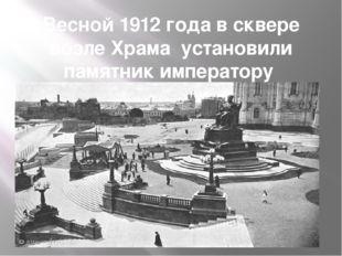 Весной 1912 года в сквере возле Храма установили памятник императору Александ