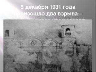 5 декабря 1931 года произошло два взрыва – после первого храм устоял