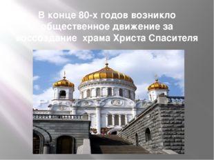 В конце 80-х годов возникло общественное движение за воссоздание храма Христа