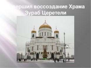 Завершил воссоздание Храма Зураб Церетели