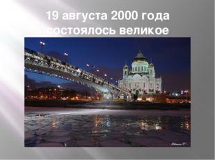 19 августа 2000 года состоялось великое освещение храма