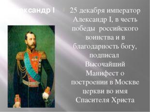 Александр I 25 декабря император Александр I, в честь победы российского воин