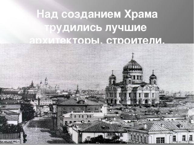 Над созданием Храма трудились лучшие архитекторы, строители, художники