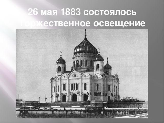26 мая 1883 состоялось Торжественное освещение Храма
