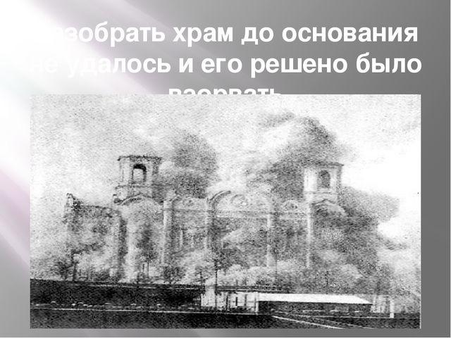Разобрать храм до основания не удалось и его решено было взорвать