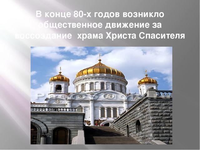 В конце 80-х годов возникло общественное движение за воссоздание храма Христа...