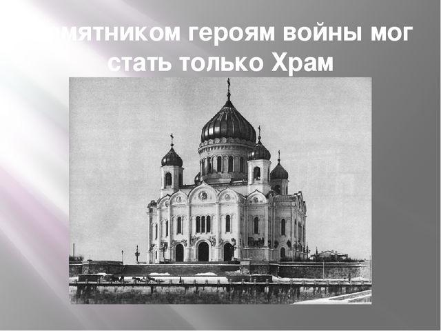 Памятником героям войны мог стать только Храм