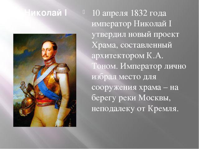 Николай I 10 апреля 1832 года император Николай I утвердил новый проект Храма...