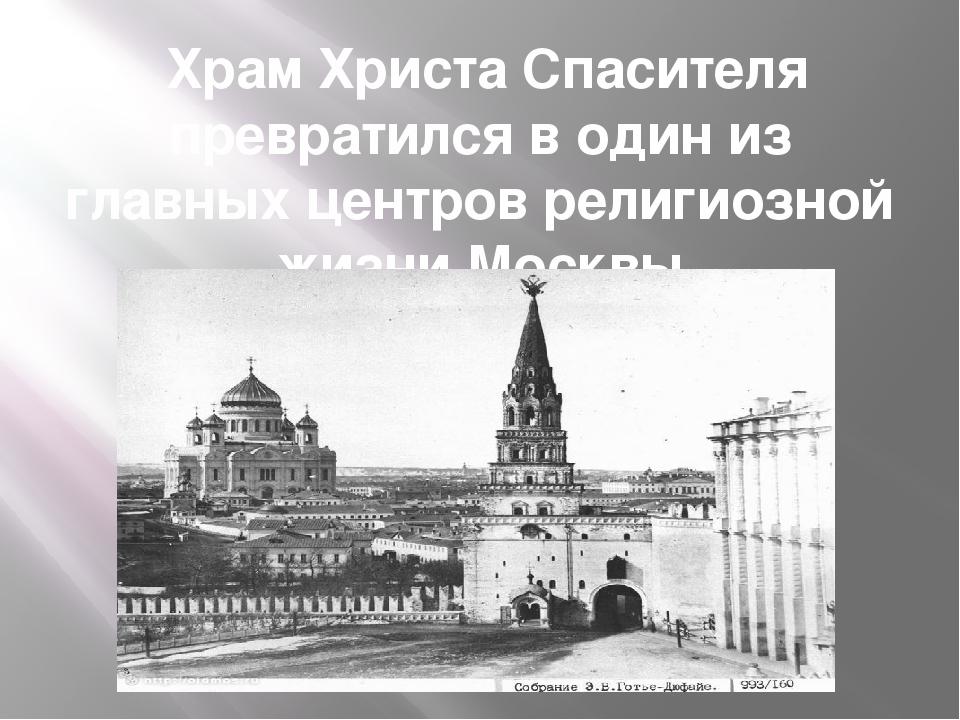 Храм Христа Спасителя превратился в один из главных центров религиозной жизн...