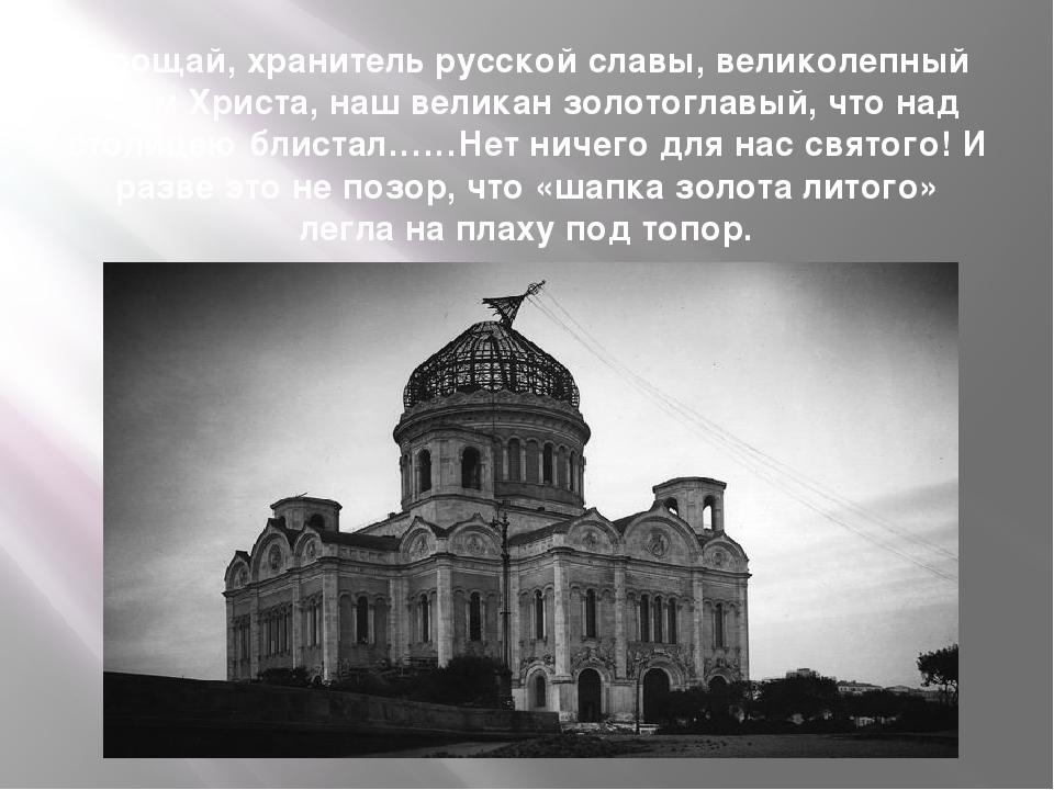 Прощай, хранитель русской славы, великолепный храм Христа, наш великан золото...