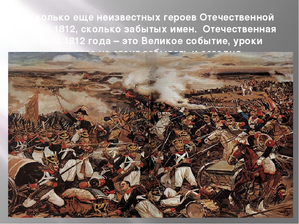 А сколько еще неизвестных героев Отечественной Войны 1812, сколько забытых им...