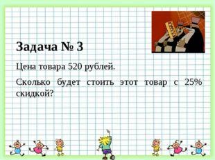 Цена товара 520 рублей. Сколько будет стоить этот товар с 25% скидкой? Задача