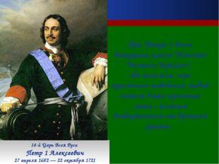 14-й Царь Всея Руси Петр 1 Алексеевич 27 апреля 1682 — 22 октября 1721 При П