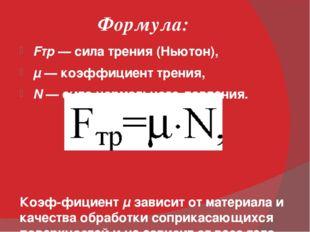 Формула: Fтр— сила трения (Ньютон), μ—коэффициент трения, N— сила нормаль
