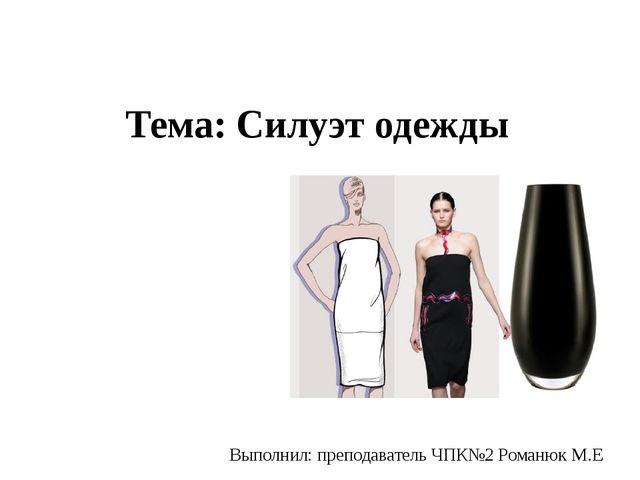 Тема: Силуэт одежды Выполнил: преподаватель ЧПК№2 Романюк М.Е