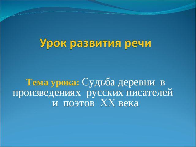 Тема урока: Судьба деревни в произведениях русских писателей и поэтов XX века