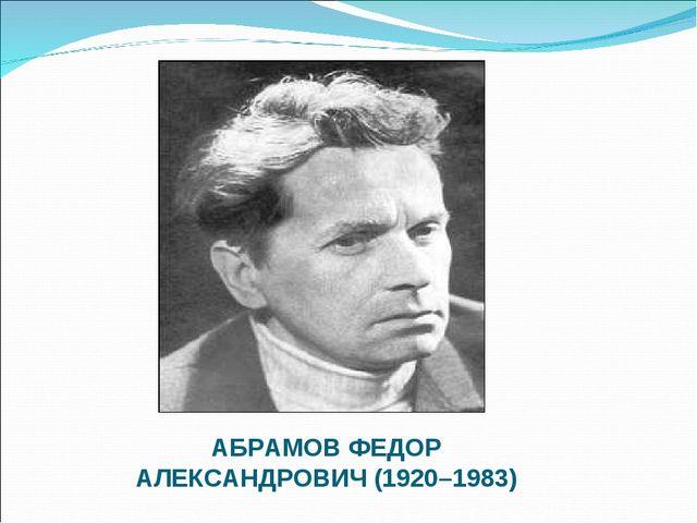 АБРАМОВ ФЕДОР АЛЕКСАНДРОВИЧ (1920–1983)
