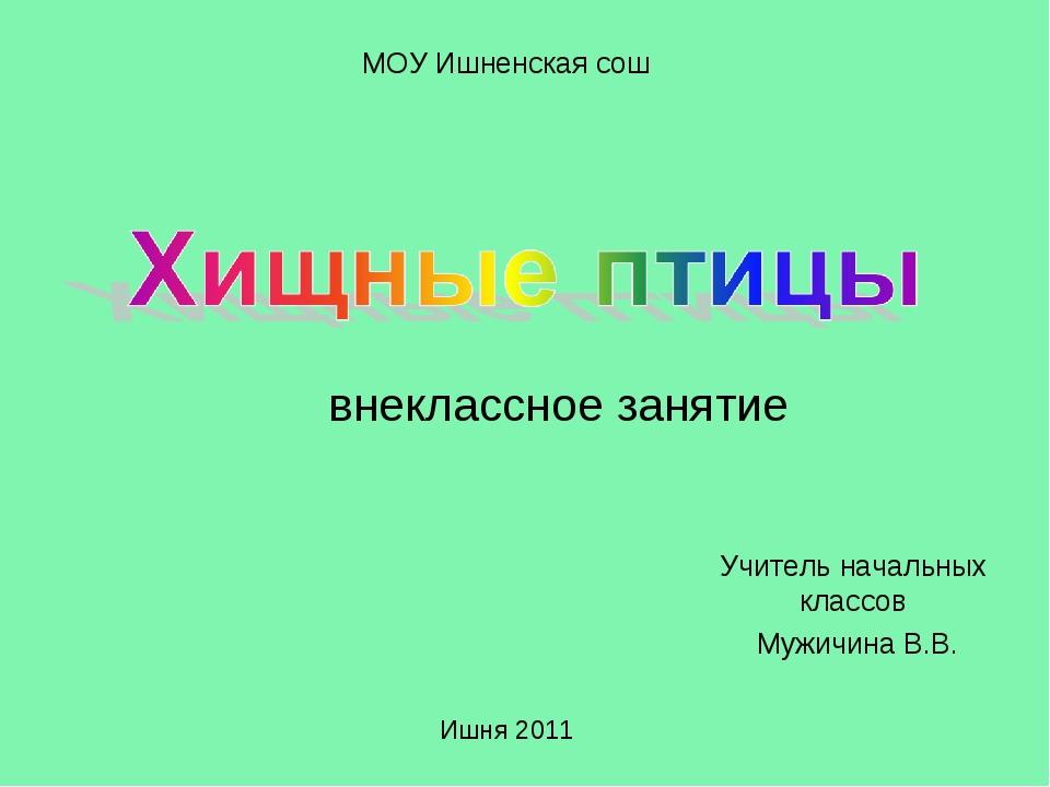 Учитель начальных классов Мужичина В.В. МОУ Ишненская сош Ишня 2011 внеклассн...