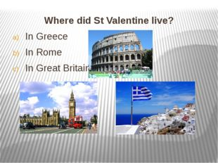 Where did St Valentine live? Where did St Valentine live? In Greece In Rom