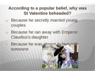 According to a popular belief, why was St Valentine beheaded? According to a