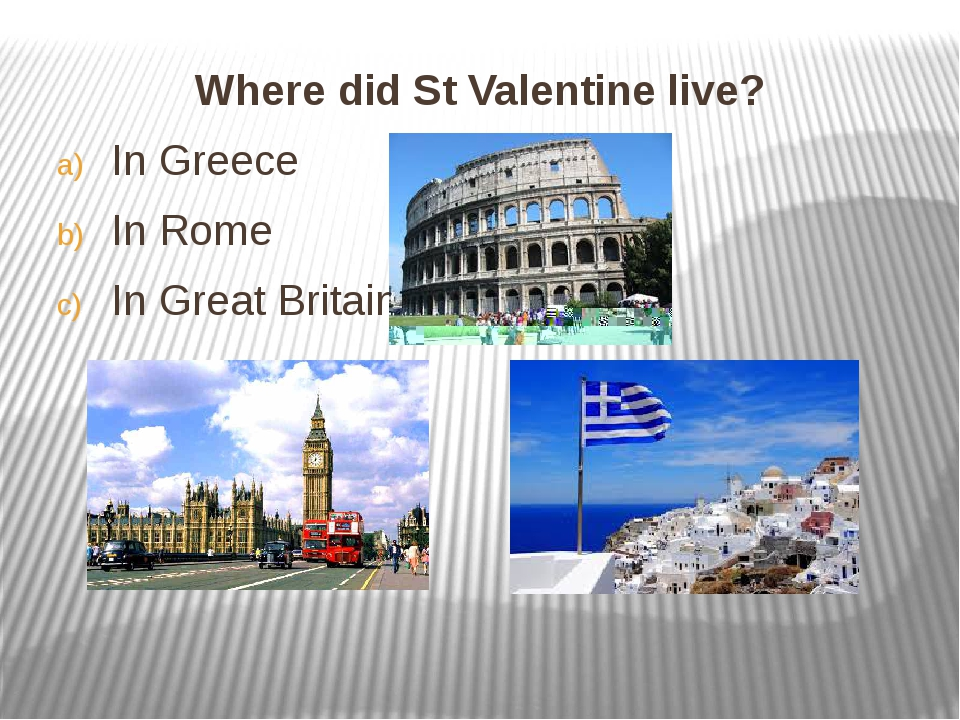 Where did St Valentine live? Where did St Valentine live? In Greece In Rom...
