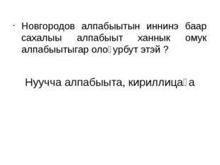 Новгородов алпабыытын иннинэ баар сахалыы алпабыыт ханнык омук алпабыытыгар о