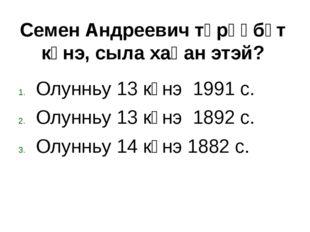 Олунньу 13 күнэ 1991 с. Олунньу 13 күнэ 1892 с. Олунньу 14 күнэ 1882 с. Семен