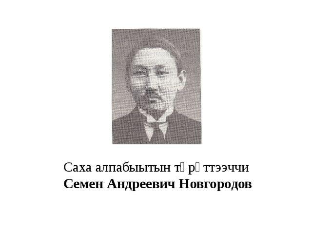 Саха алпабыытын төрүттээччи Семен Андреевич Новгородов