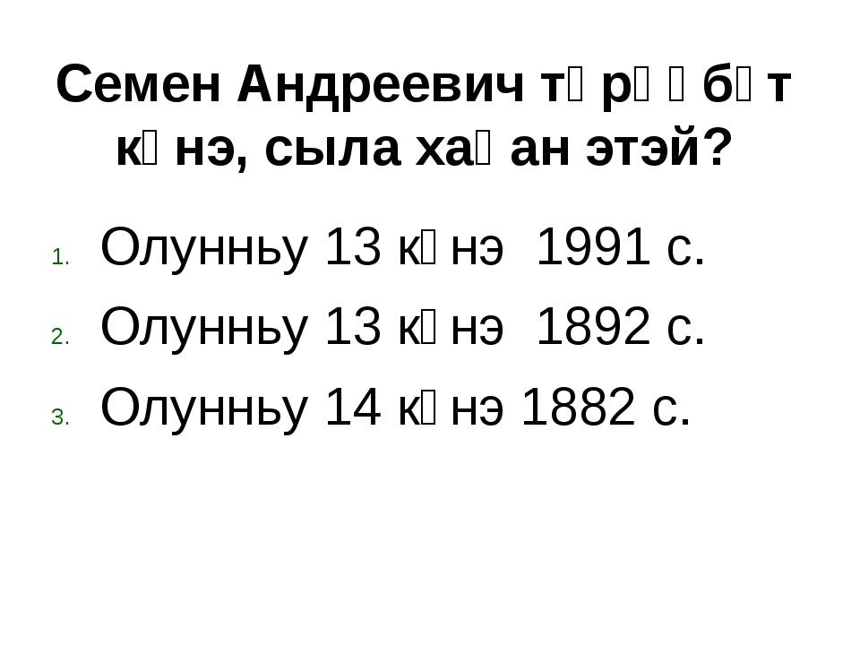 Олунньу 13 күнэ 1991 с. Олунньу 13 күнэ 1892 с. Олунньу 14 күнэ 1882 с. Семен...