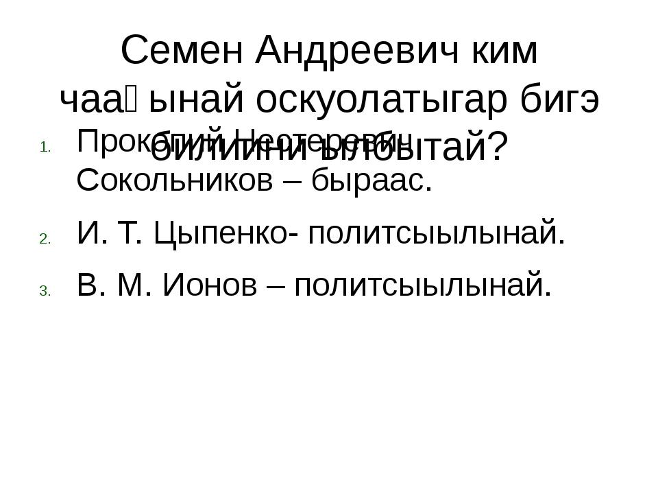 Семен Андреевич ким чааһынай оскуолатыгар бигэ билиини ылбытай? Прокопий Нест...