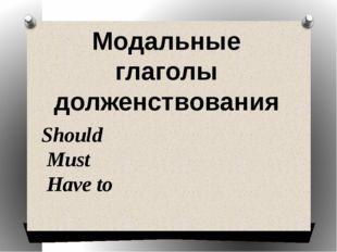 Should Must Have to Модальные глаголы долженствования
