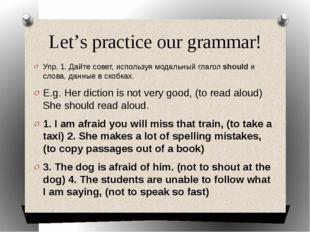 Let's practice our grammar! Упр. 1. Дайте совет, используя модальный глагол s