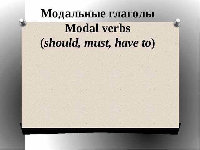 Модальные глаголы Modal verbs (should, must, have to)